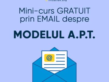 Mini-curs GRATUIT prin EMAIL despre MODELUL A.P.T.